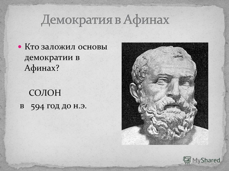 Кто заложил основы демократии в Афинах? СОЛОН в 594 год до н.э.