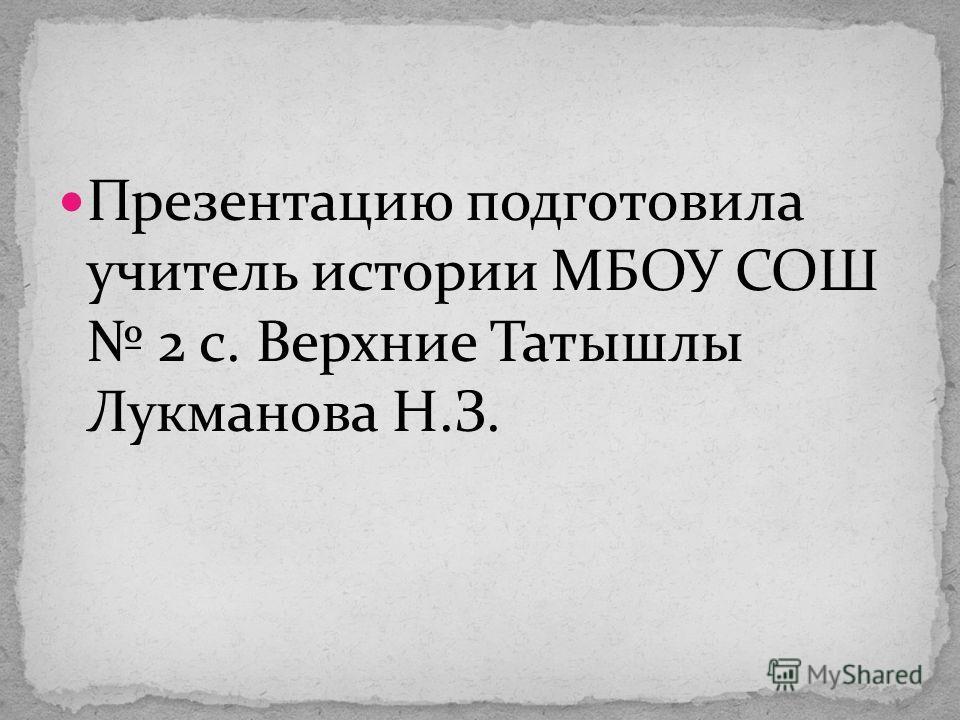 Презентацию подготовила учитель истории МБОУ СОШ 2 с. Верхние Татышлы Лукманова Н.З.