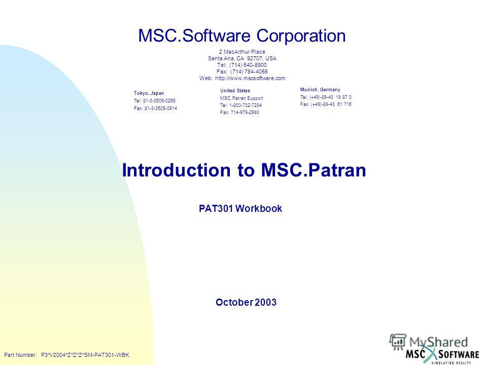 Copyright ® 2000 MSC.Software Introduction to MSC.Patran PAT301 Workbook October 2003 MSC.Software Corporation United States MSC.Patran Support Tel: 1-800-732-7284 Fax: 714-979-2990 Tokyo, Japan Tel: 81-3-3505-0266 Fax: 81-3-3505-0914 Munich, Germany