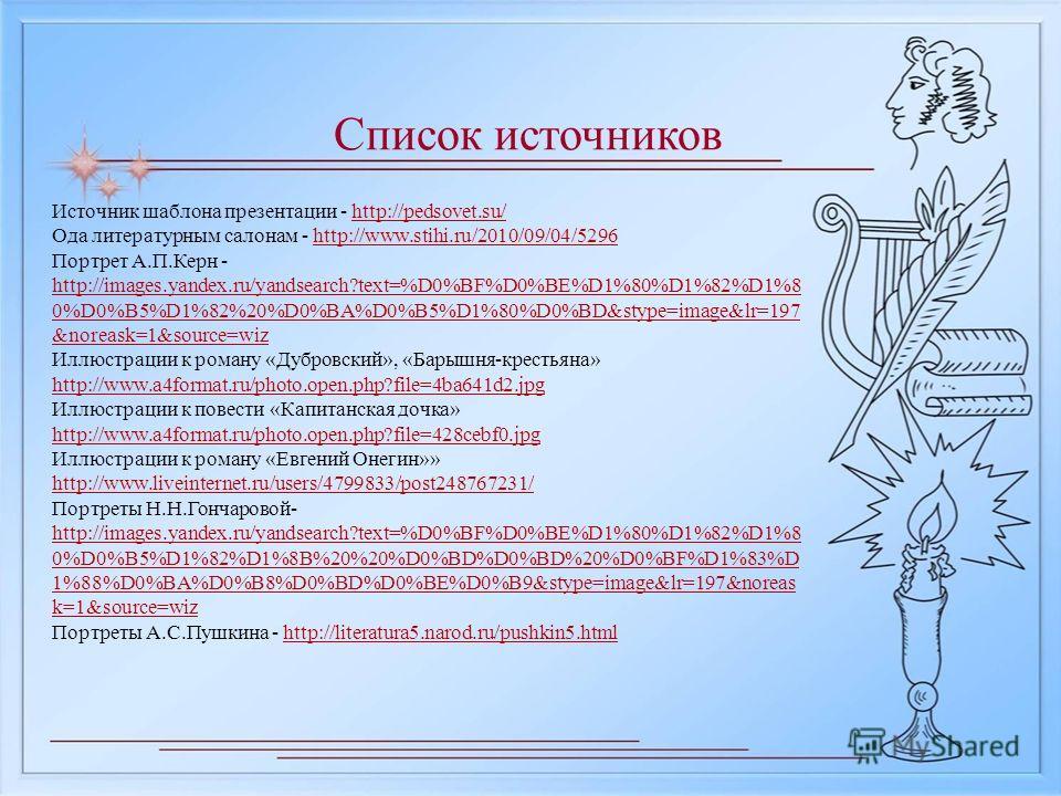 Список источников Источник шаблона презентации - http://pedsovet.su/http://pedsovet.su/ Ода литературным салонам - http://www.stihi.ru/2010/09/04/5296http://www.stihi.ru/2010/09/04/5296 Портрет А.П.Керн - http://images.yandex.ru/yandsearch?text=%D0%B