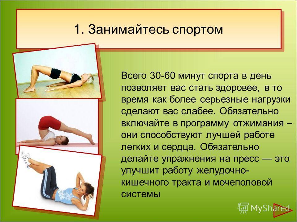 1. Занимайтесь спортом Всего 30-60 минут спорта в день позволяет вас стать здоровее, в то время как более серьезные нагрузки сделают вас слабее. Обязательно включайте в программу отжимания – они способствуют лучшей работе легких и сердца. Обязательно