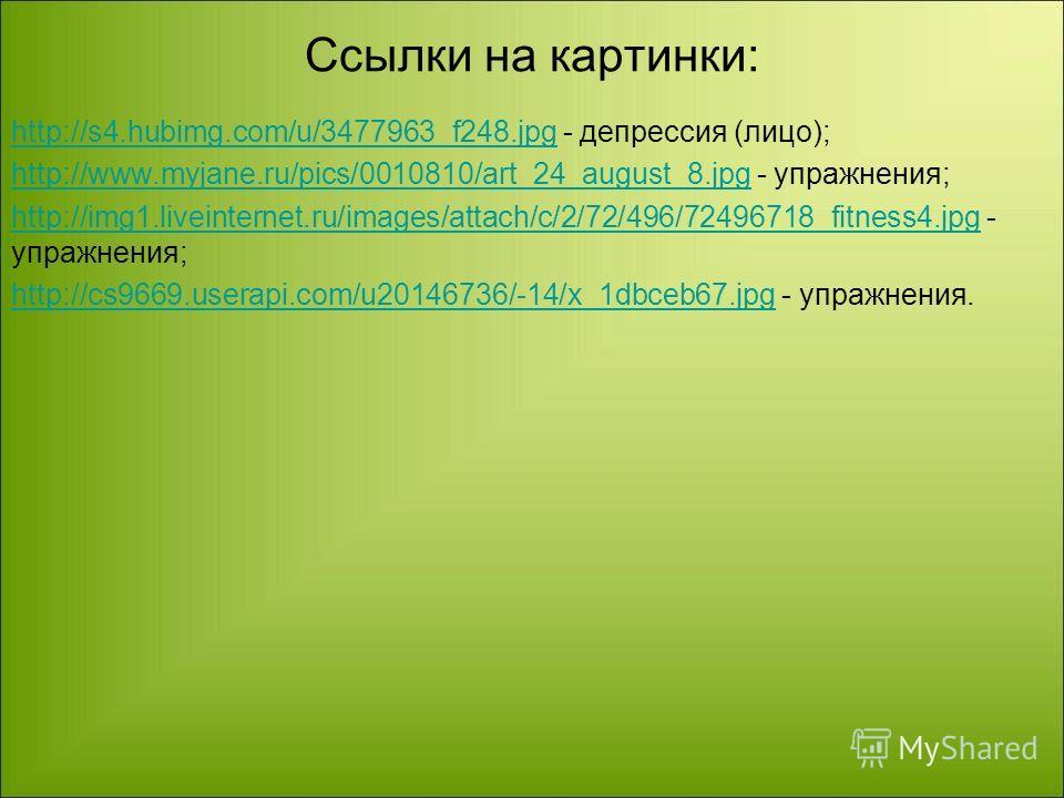Ссылки на картинки: http://s4.hubimg.com/u/3477963_f248.jpghttp://s4.hubimg.com/u/3477963_f248. jpg - депрессия (лицо); http://www.myjane.ru/pics/0010810/art_24_august_8.jpghttp://www.myjane.ru/pics/0010810/art_24_august_8. jpg - упражнения; http://i