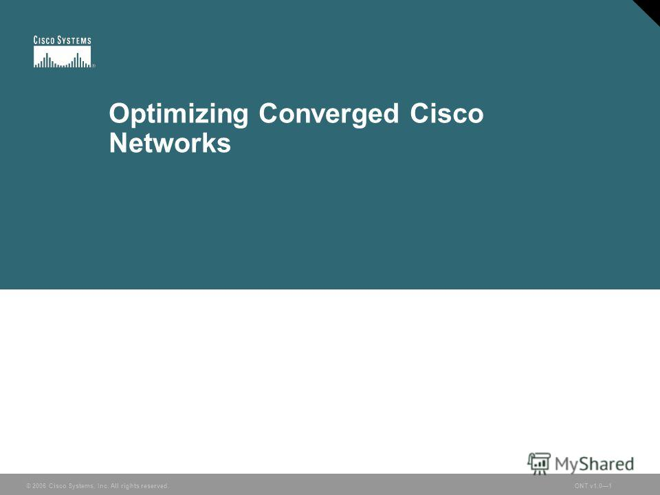 © 2006 Cisco Systems, Inc. All rights reserved.ONT v1.01© 2006 Cisco Systems, Inc. All rights reserved.ONT v1.01 Optimizing Converged Cisco Networks