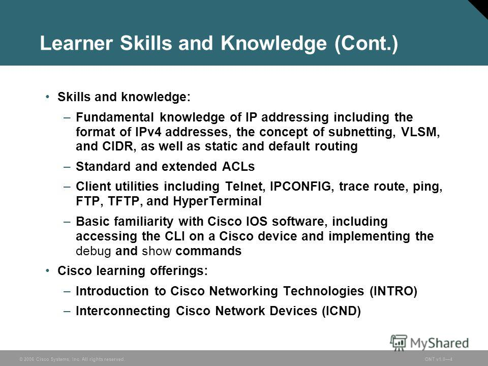 © 2006 Cisco Systems, Inc. All rights reserved.ONT v1.04 Learner Skills and Knowledge (Cont.) Skills and knowledge: –Fundamental knowledge of IP addressing including the format of IPv4 addresses, the concept of subnetting, VLSM, and CIDR, as well as