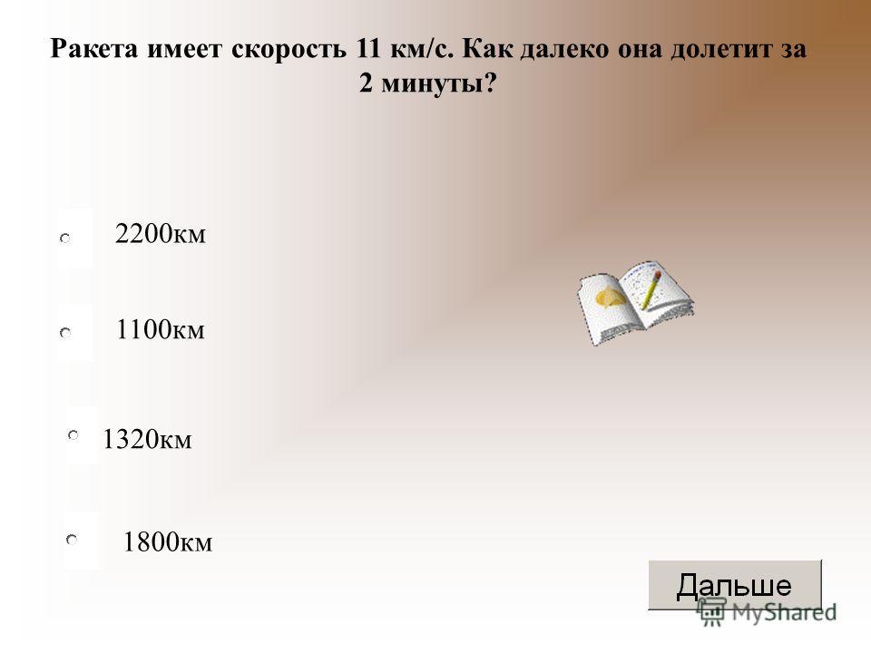 1320 км 1100 км 1800 км 2200 км Ракета имеет скорость 11 км/с. Как далеко она долетит за 2 минуты?