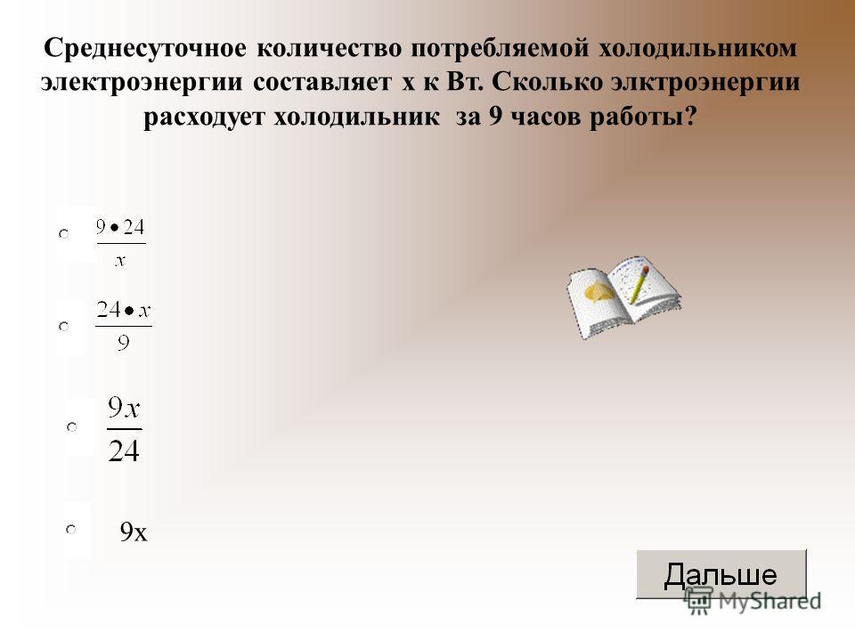 9 х Среднесуточное количество потребляемой холодильником электроэнергии составляет х к Вт. Сколько электроэнергии расходует холодильник за 9 часов работы?