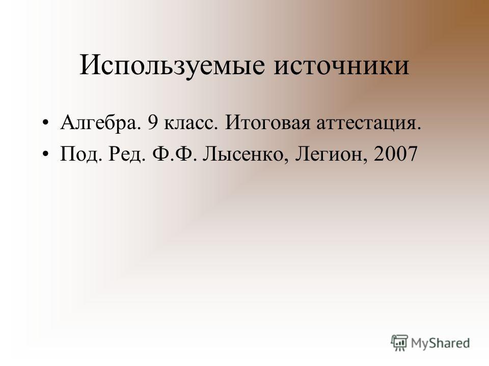 Используемые источники Алгебра. 9 класс. Итоговая аттестация. Под. Ред. Ф.Ф. Лысенко, Легион, 2007