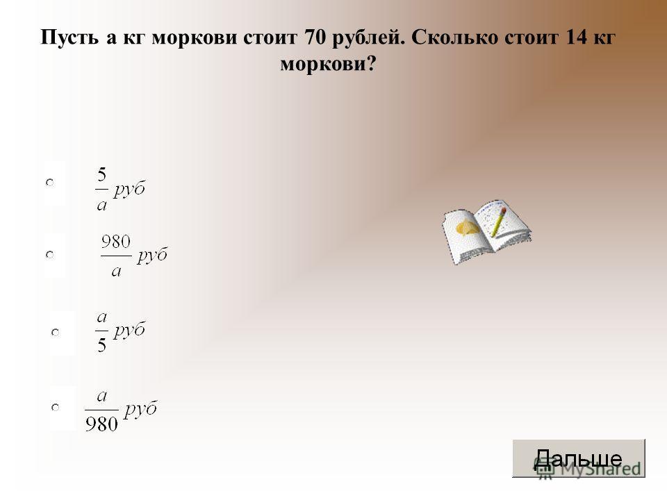 Пусть а кг моркови стоит 70 рублей. Сколько стоит 14 кг моркови?