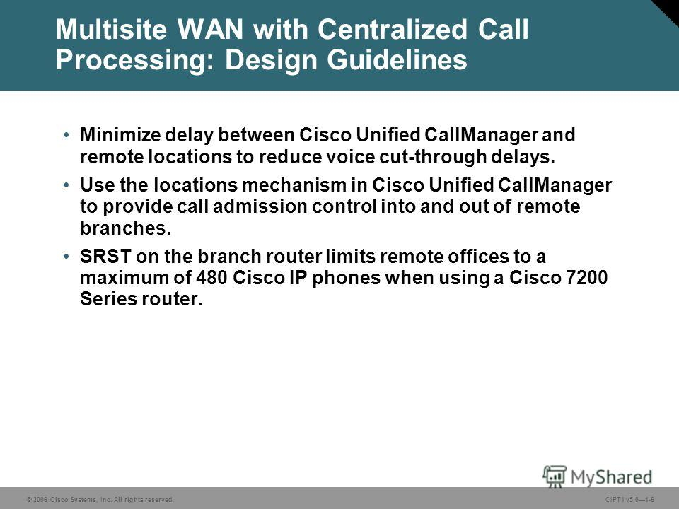 © 2006 Cisco Systems, Inc. All rights reserved. CIPT1 v5.01-6 Multisite WAN with Centralized Call Processing: Design Guidelines Minimize delay between Cisco Unified CallManager and remote locations to reduce voice cut-through delays. Use the location