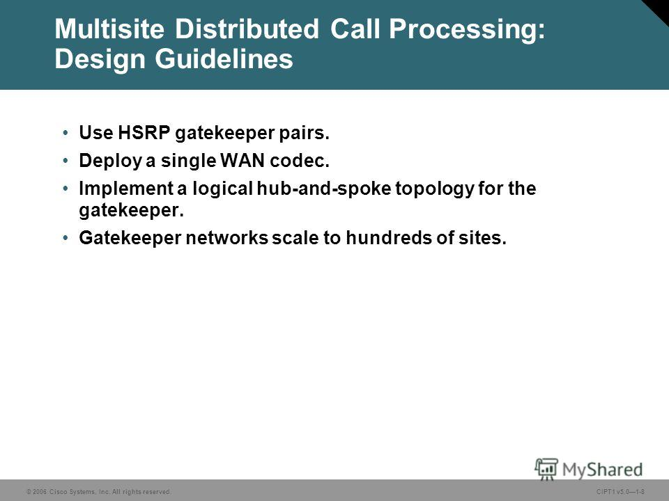 © 2006 Cisco Systems, Inc. All rights reserved. CIPT1 v5.01-8 Multisite Distributed Call Processing: Design Guidelines Use HSRP gatekeeper pairs. Deploy a single WAN codec. Implement a logical hub-and-spoke topology for the gatekeeper. Gatekeeper net