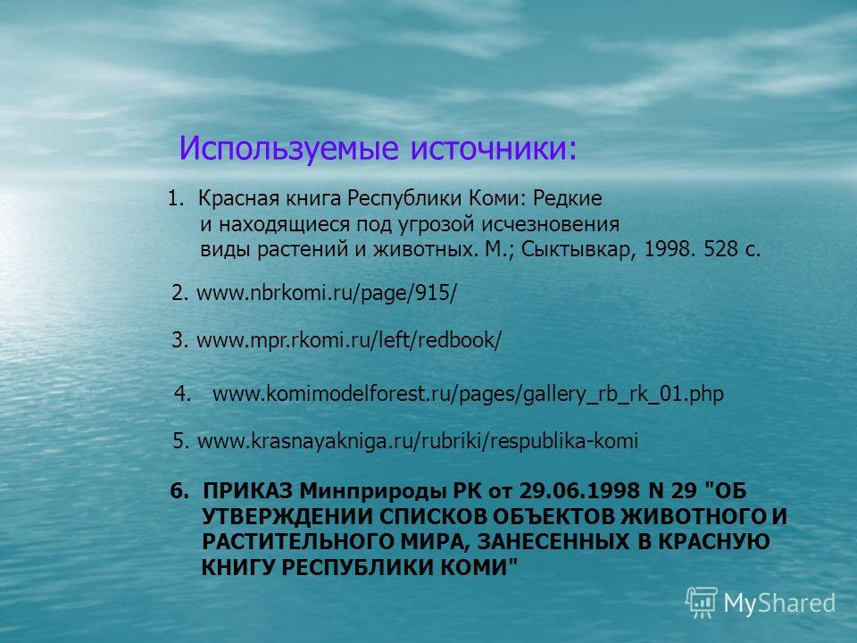 3. www.mpr.rkomi.ru/left/redbook/ 2. www.nbrkomi.ru/page/915/ 1. Красная книга Республики Коми: Редкие и находящиеся под угрозой исчезновения виды растений и животных. М.; Сыктывкар, 1998. 528 с. 4. www.komimodelforest.ru/pages/gallery_rb_rk_01. php