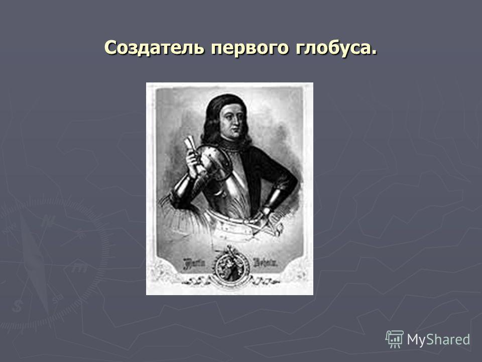 Создатель первого глобуса.