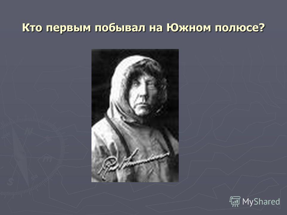Кто первым побывал на Южном полюсе?