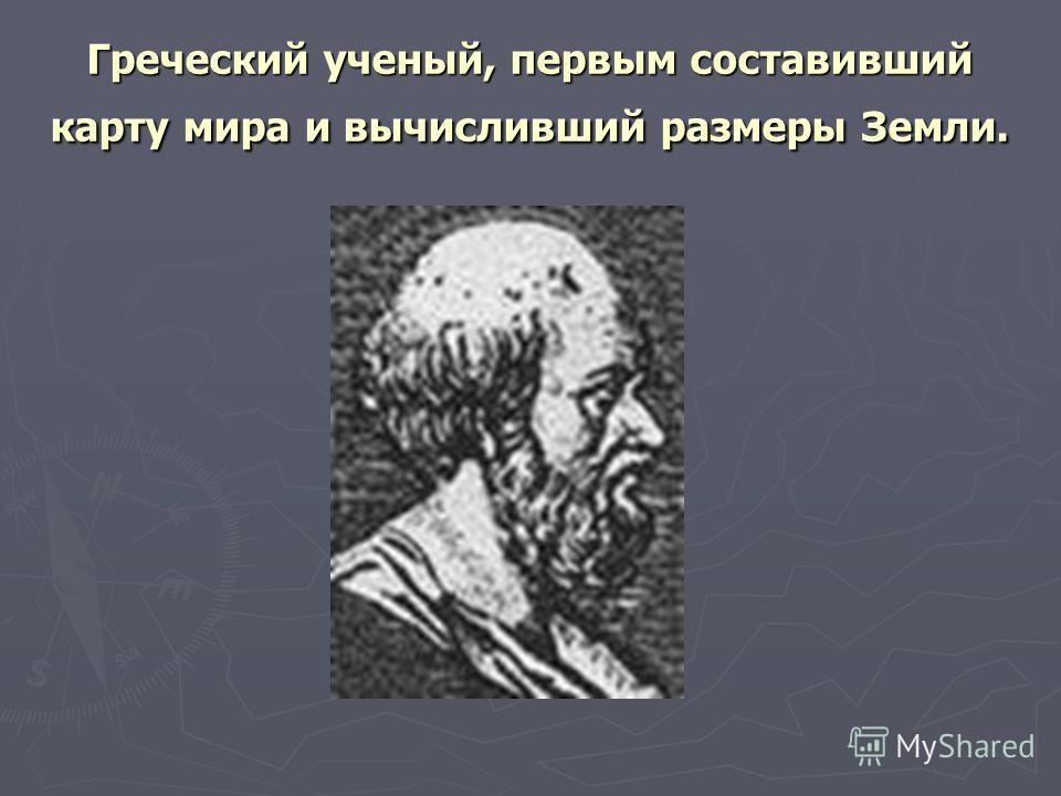 Греческий ученый, первым составивший карту мира и вычисливший размеры Земли.