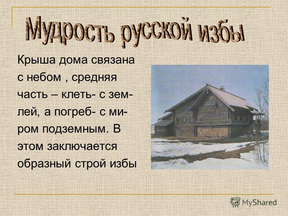 Крыша дома связана с небом, средняя часть – клеть- с зем- лей, а погреб- с ми- ром подземным. В этом заключается образный строй избы