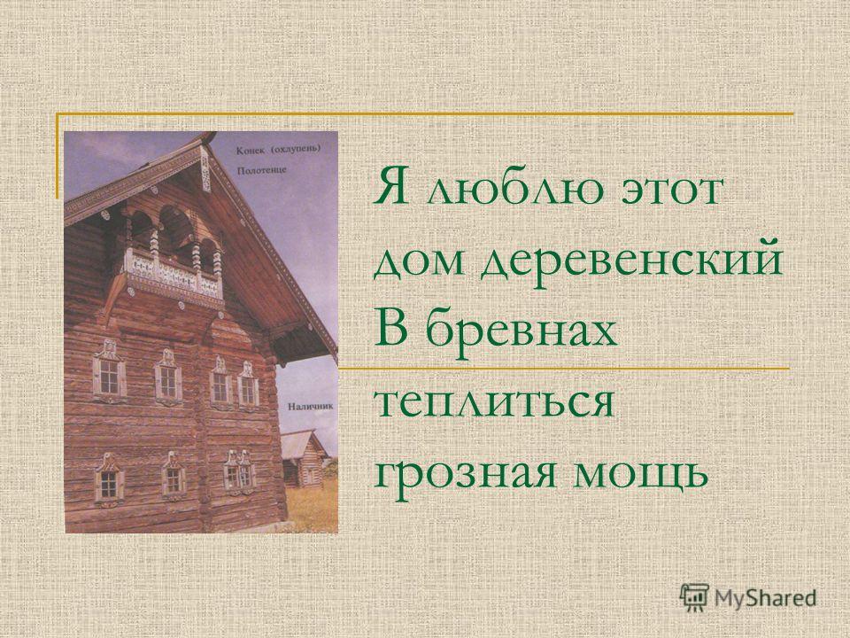 Я люблю этот дом деревенский В бревнах теплиться грозная мощь