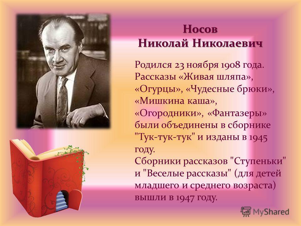 Носов Николай Николаевич Родился 23 ноября 1908 года. Рассказы «Живая шляпа», «Огурцы», «Чудесные брюки», «Мишкина каша», «Огородники», «Фантазеры» были объединены в сборнике