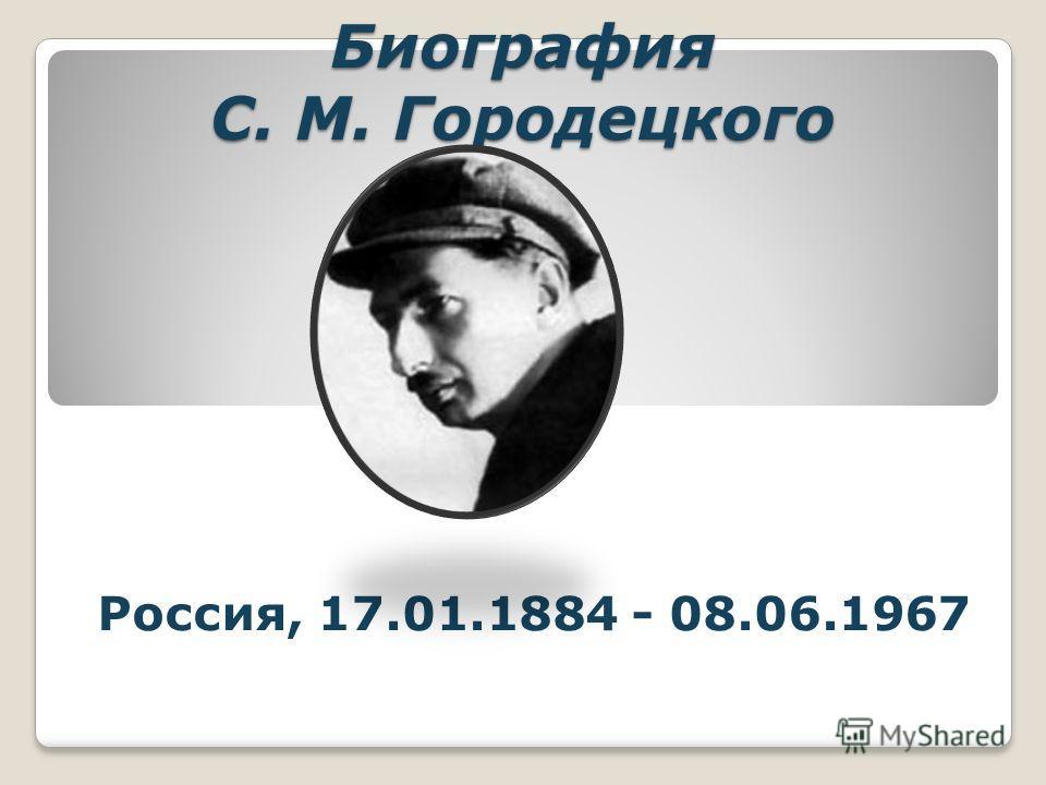 Биография С. М. Городецкого Россия, 17.01.1884 - 08.06.1967