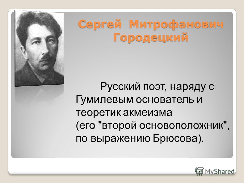 Cергей Митрофанович Городецкий Русский поэт, наряду с Гумилевым основатель и теоретик акмеизма (его второй основоположник, по выражению Брюсова).