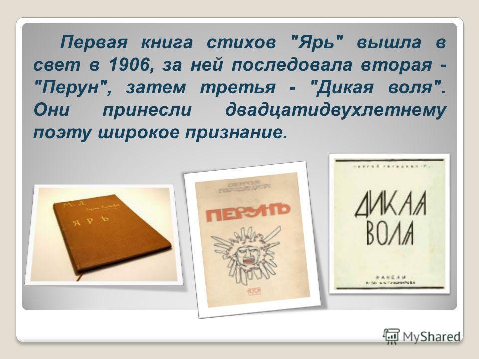 Первая книга стихов Ярь вышла в свет в 1906, за ней последовала вторая - Перун, затем третья - Дикая воля. Они принесли двадцатидвухлетнему поэту широкое признание.