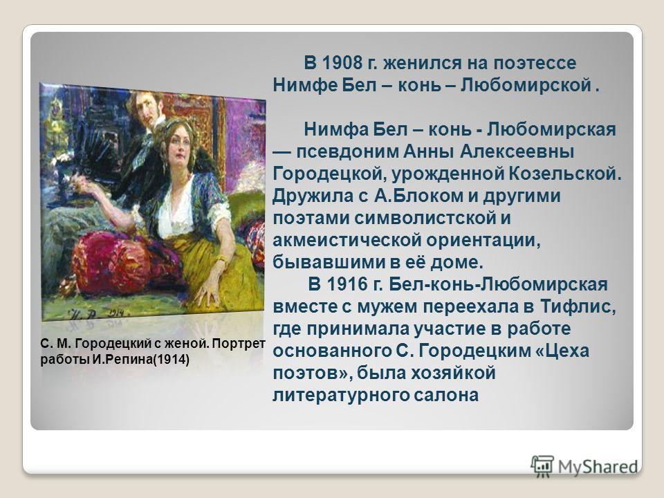 В 1908 г. женился на поэтессе Нимфе Бел – конь – Любомирской. Нимфа Бел – конь - Любомирская псевдоним Анны Алексеевны Городецкой, урожденной Козельской. Дружила с А.Блоком и другими поэтами символистской и акмеистической ориентации, бывавшими в её д