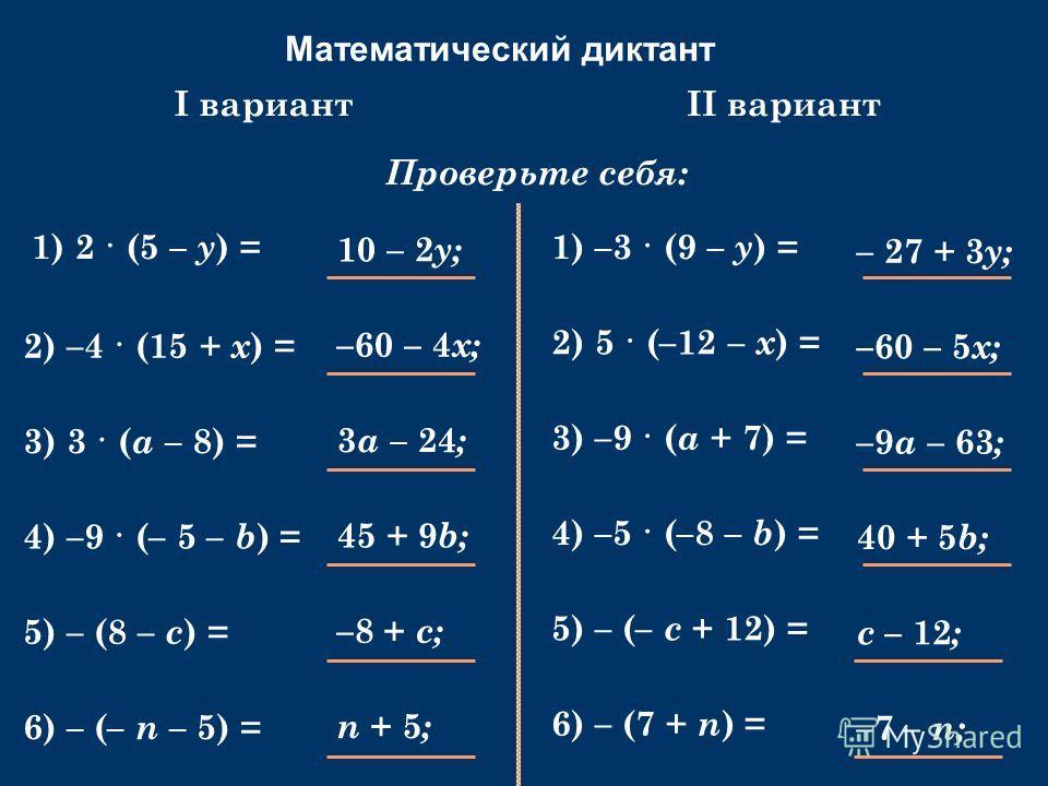 Математический диктант Раскройте скобки: 1) 2 · (5 – y ) = Проверьте себя: 2) –4 · (15 + х ) = 3) 3 · ( a – 8) = 4) –9 · (– 5 – b ) = 5) – (8 – c ) = 6) – (– n – 5) = 1) –3 · (9 – y ) = 2) 5 · (–12 – х ) = 3) –9 · ( a + 7) = 4) –5 · (–8 – b ) = 5) –