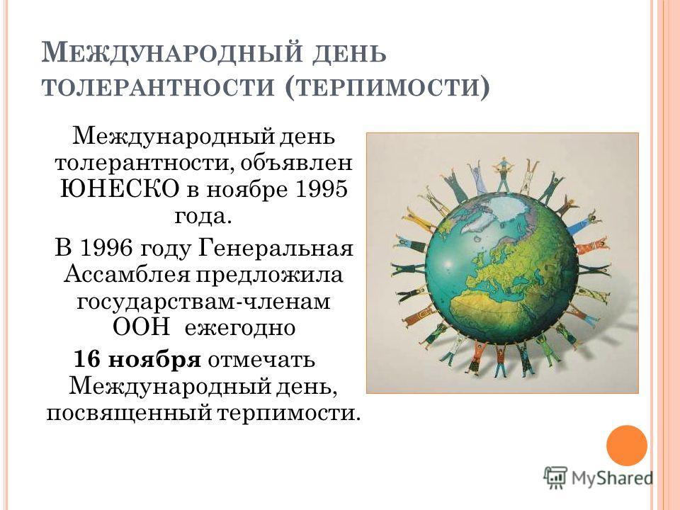 М ЕЖДУНАРОДНЫЙ ДЕНЬ ТОЛЕРАНТНОСТИ ( ТЕРПИМОСТИ ) Международный день толерантности, объявлен ЮНЕСКО в ноябре 1995 года. В 1996 году Генеральная Ассамблея предложила государствам-членам ООН ежегодно 16 ноября отмечать Международный день, посвященный те