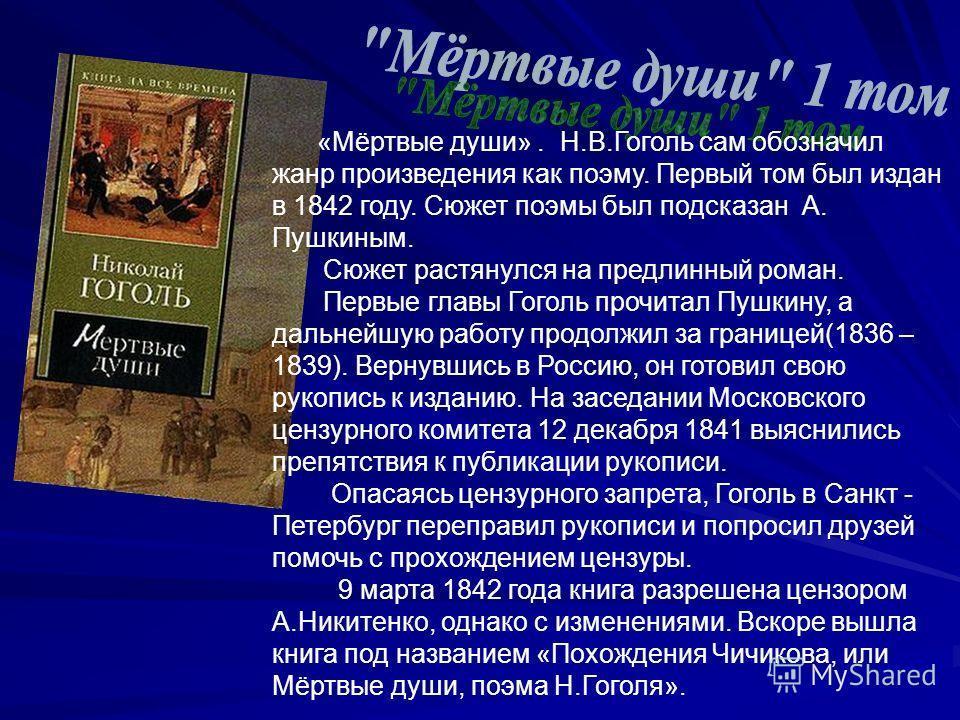 «Мёртвые души». Н.В.Гоголь сам обозначил жанр произведения как поэму. Первый том был издан в 1842 году. Сюжет поэмы был подсказан А. Пушкиным. Сюжет растянулся на предлинный роман. Первые главы Гоголь прочитал Пушкину, а дальнейшую работу продолжил з