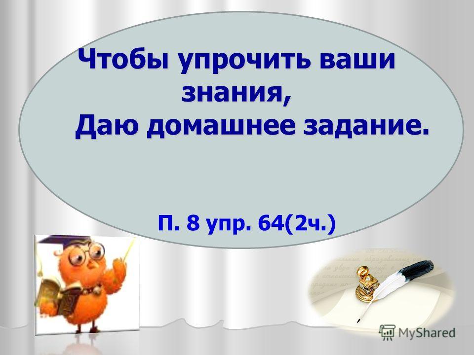 Чтобы упрочить ваши знания, Даю домашнее задание. П. 8 упр. 64(2 ч.)