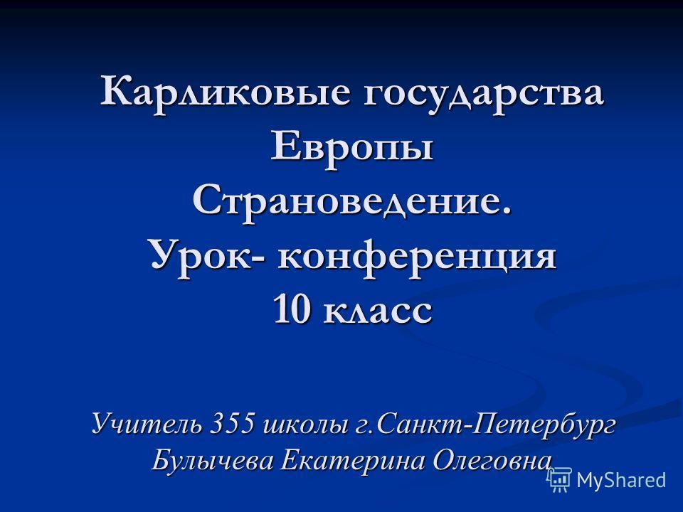 Карликовые государства Европы Страноведение. Урок- конференция 10 класс Учитель 355 школы г.Санкт-Петербург Булычева Екатерина Олеговна