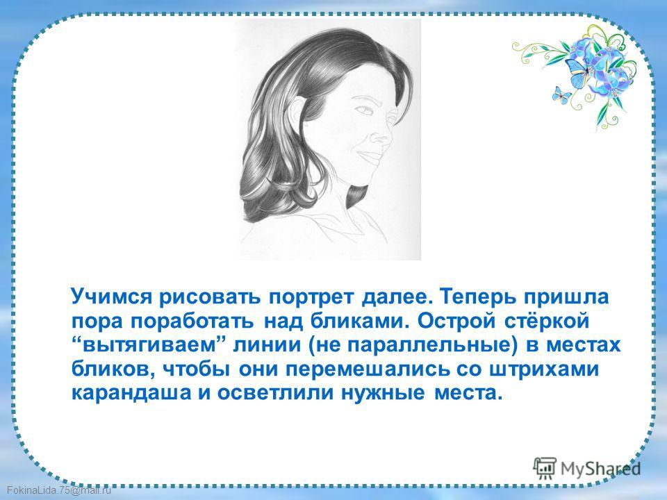 FokinaLida.75@mail.ru Учимся рисовать портрет далее. Теперь пришла пора поработать над бликами. Острой стёркой вытягиваем линии (не параллельные) в местах бликов, чтобы они перемешались со штрихами карандаша и осветлили нужные места.
