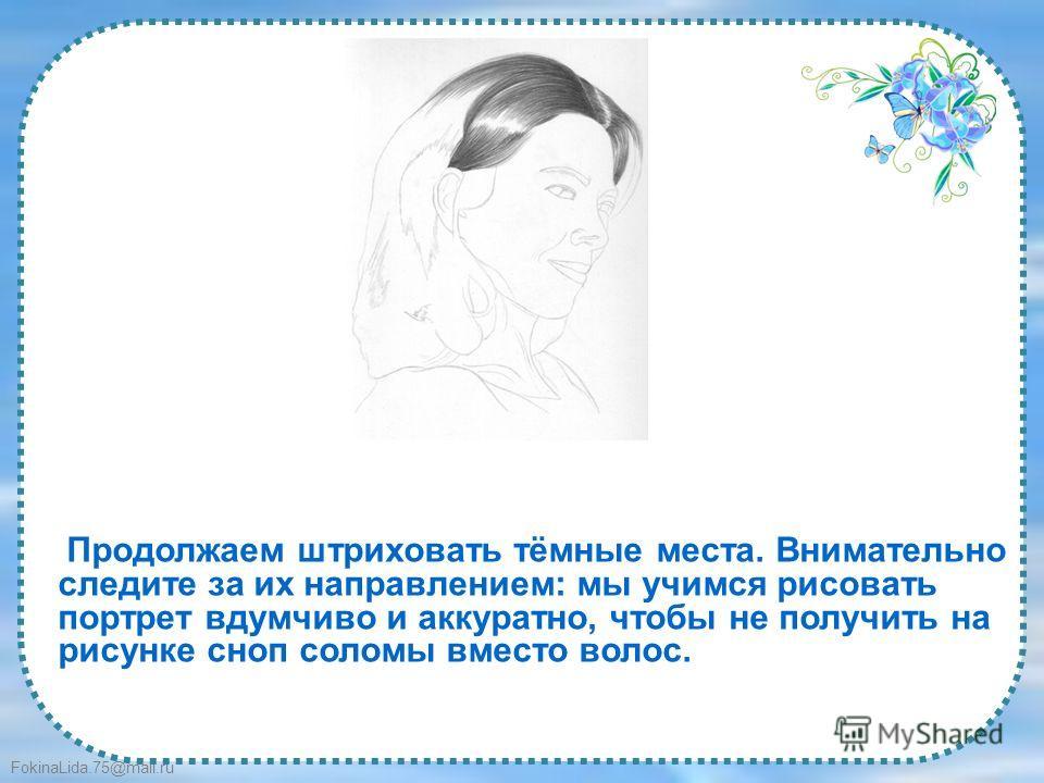 FokinaLida.75@mail.ru Продолжаем штриховать тёмные места. Внимательно следите за их направлением: мы учимся рисовать портрет вдумчиво и аккуратно, чтобы не получить на рисунке сноп соломы вместо волос.