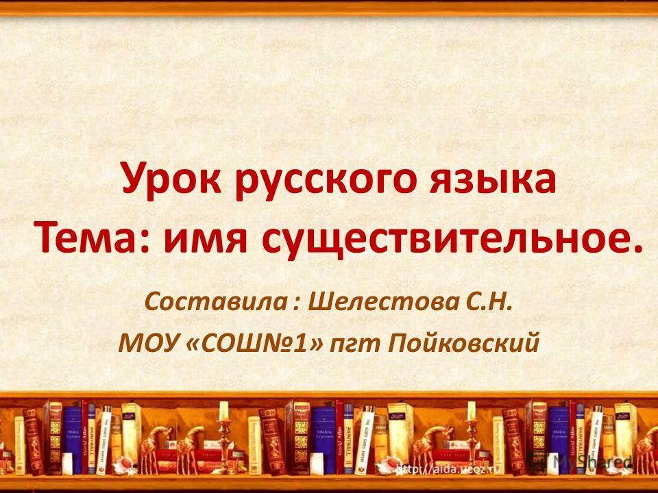 Урок русского языка Тема: имя существительное. Составила : Шелестова С.Н. МОУ «СОШ1» пгт Пойковский