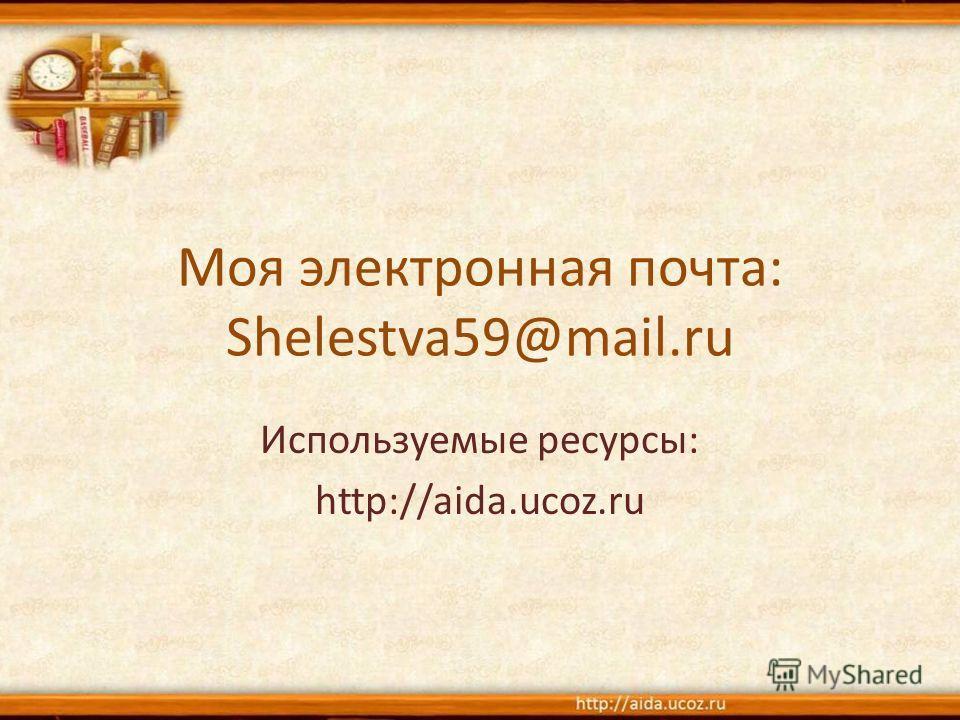 Моя электронная почта: Shelestva59@mail.ru Используемые ресурсы: http://aida.ucoz.ru