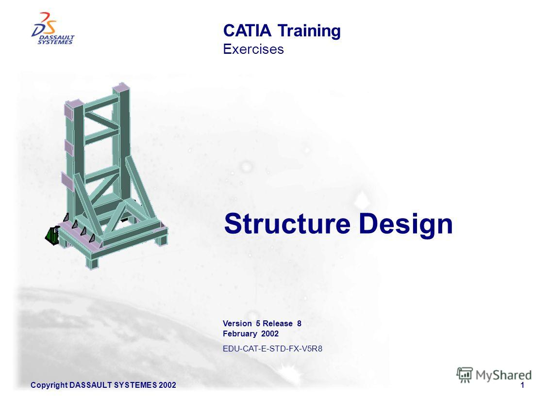 Copyright DASSAULT SYSTEMES 20021 Structure Design CATIA Training Exercises Version 5 Release 8 February 2002 EDU-CAT-E-STD-FX-V5R8