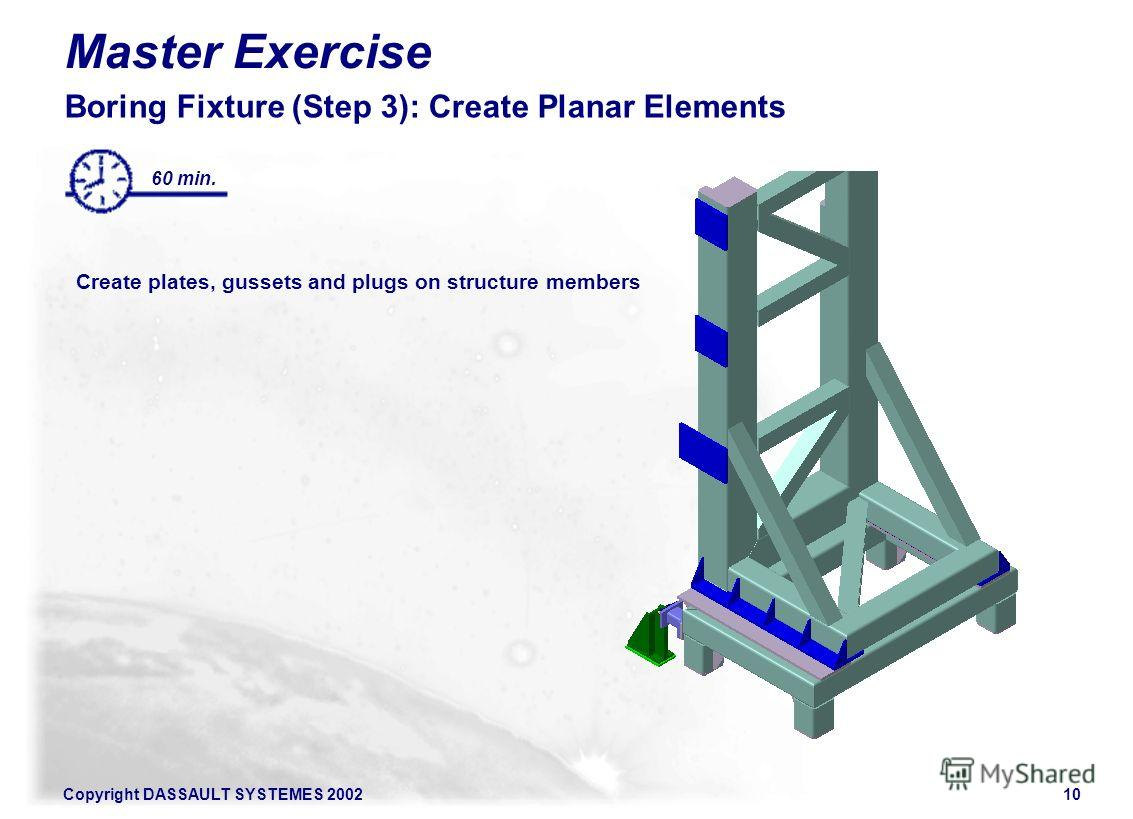 Copyright DASSAULT SYSTEMES 200210 Master Exercise Boring Fixture (Step 3): Create Planar Elements Create plates, gussets and plugs on structure members 60 min.