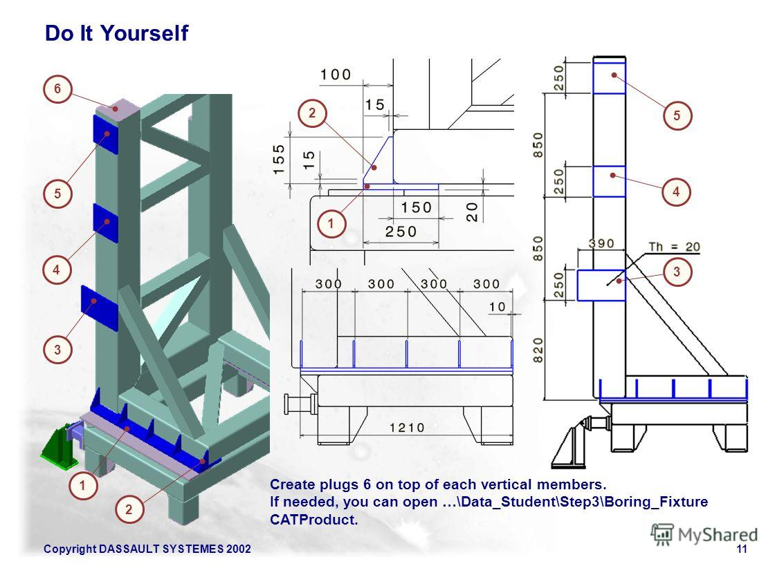Copyright DASSAULT SYSTEMES 200211 3 4 5 1 2 6 3 4 5 Do It Yourself 2 1 Create plugs 6 on top of each vertical members. If needed, you can open …\Data_Student\Step3\Boring_Fixture CATProduct.