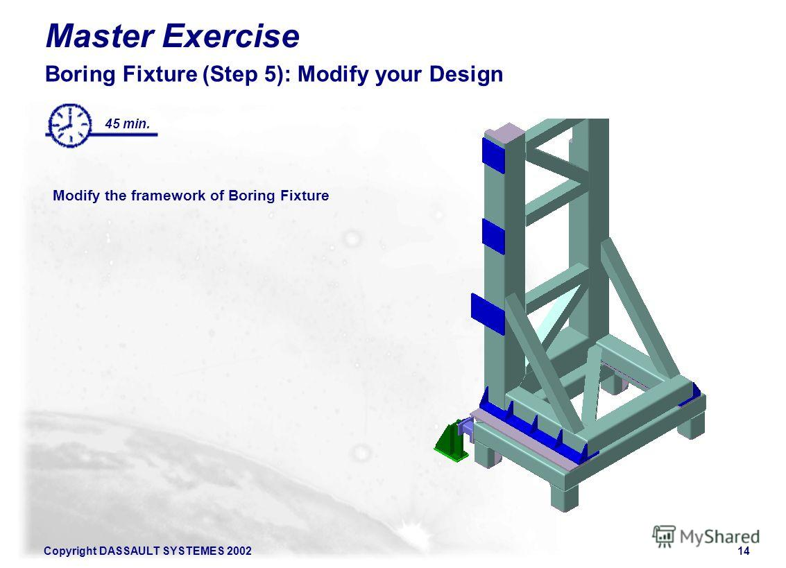 Copyright DASSAULT SYSTEMES 200214 Master Exercise Boring Fixture (Step 5): Modify your Design Modify the framework of Boring Fixture 45 min.