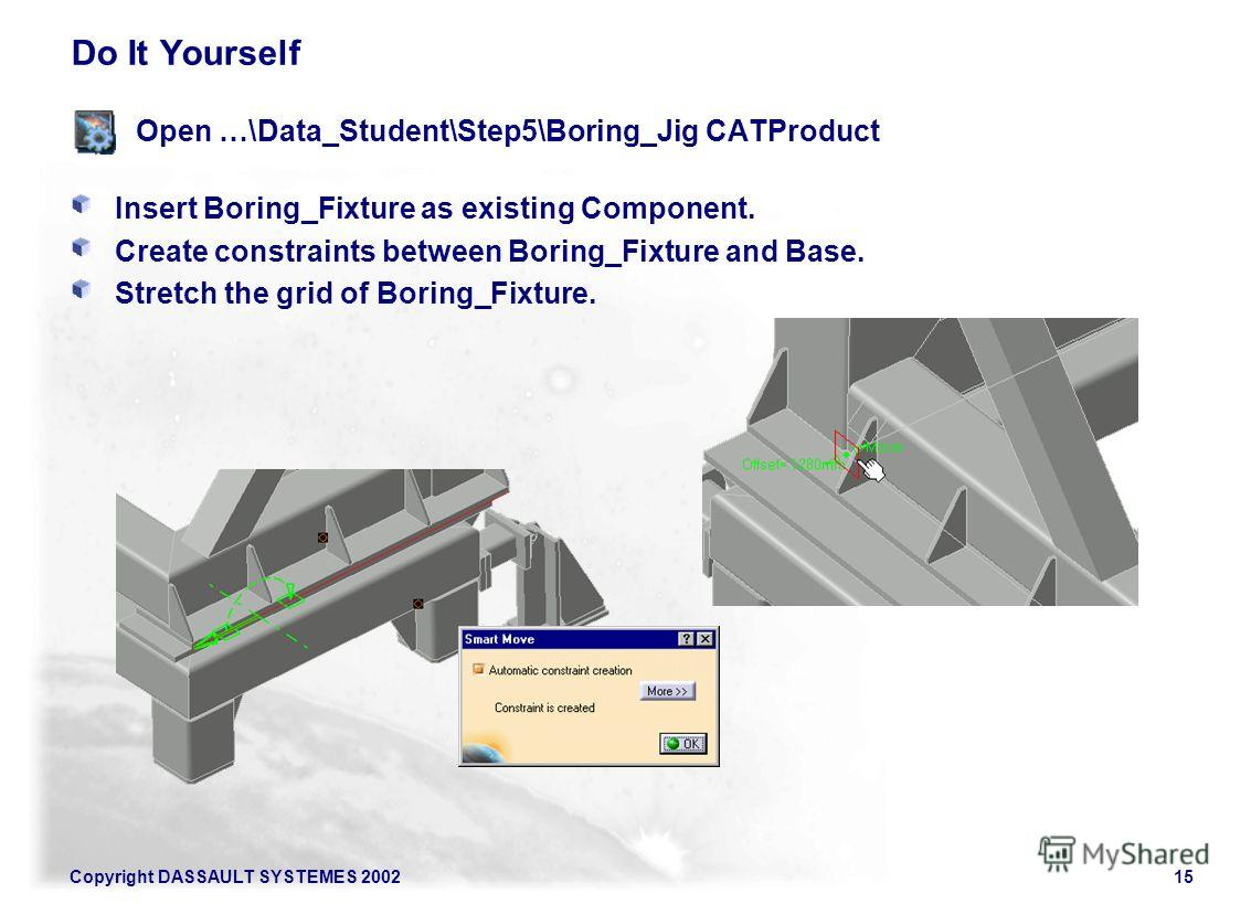 Copyright DASSAULT SYSTEMES 200215 Do It Yourself Open …\Data_Student\Step5\Boring_Jig CATProduct Insert Boring_Fixture as existing Component. Create constraints between Boring_Fixture and Base. Stretch the grid of Boring_Fixture.