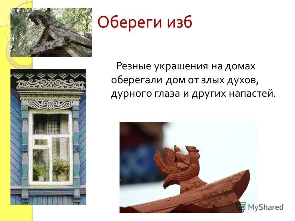 Обереги изб Резные украшения на домах оберегали дом от злых духов, дурного глаза и других напастей.
