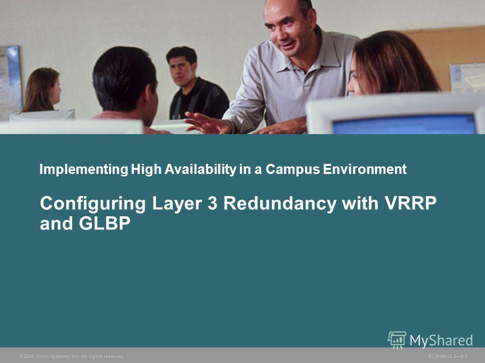 © 2006 Cisco Systems, Inc. All rights reserved. BCMSN v3.05-1 Implementing High Availability in a Campus Environment Configuring Layer 3 Redundancy with VRRP and GLBP