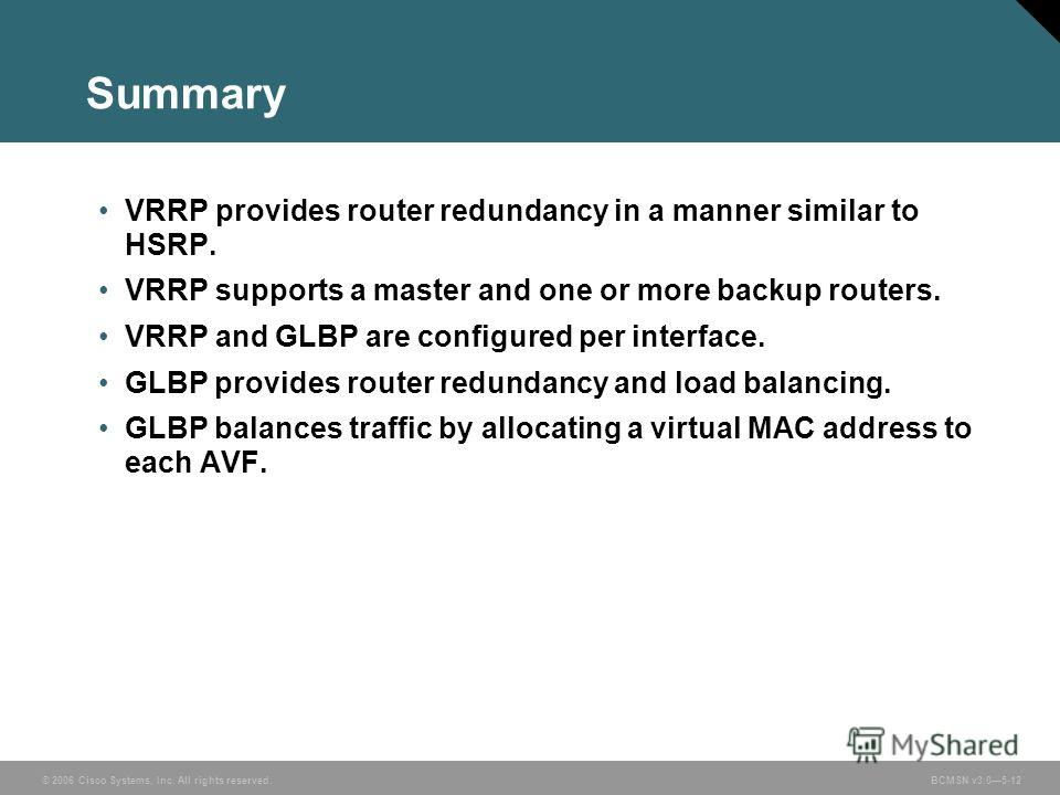 © 2006 Cisco Systems, Inc. All rights reserved. BCMSN v3.05-12 Summary VRRP provides router redundancy in a manner similar to HSRP. VRRP supports a master and one or more backup routers. VRRP and GLBP are configured per interface. GLBP provides route