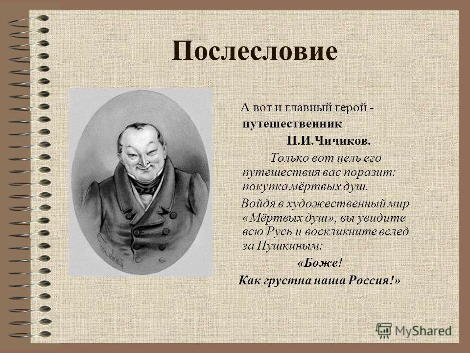 Послесловие А вот и главный герой - путешественник П.И.Чичиков. Только вот цель его путешествия вас поразит: покупка мёртвых душ. Войдя в художественный мир «Мёртвых душ», вы увидите всю Русь и воскликните вслед за Пушкиным: «Боже! Как грустна наша Р