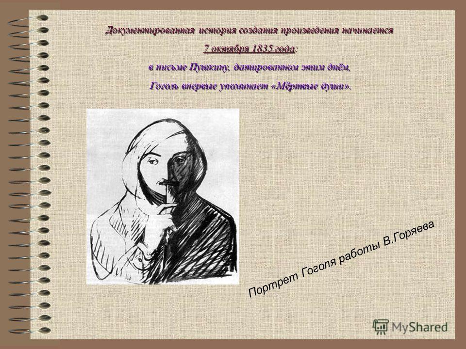 Документированная история создания произведения начинается 7 октября 1835 года: в письме Пушкину, датированном этим днём, Гоголь впервые упоминает «Мёртвые души». П о р т р е т Г о г о л я р а б о т ы В. Г о р я е в а