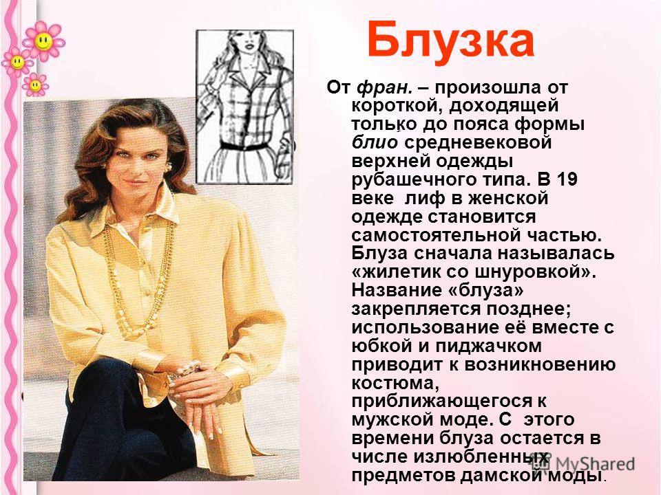 Блузка От фран. – произошла от короткой, доходящей только до пояса формы блио средневековой верхней одежды рубашечного типа. В 19 веке лиф в женской одежде становится самостоятельной частью. Блуза сначала называлась «жилетик со шнуровкой». Название «