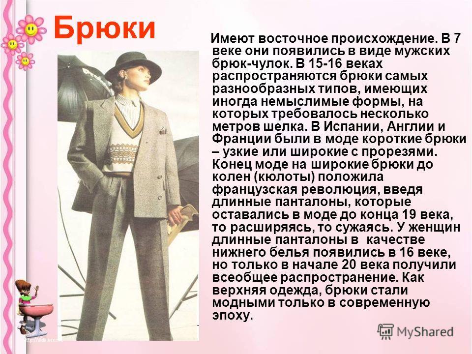Брюки Имеют восточное происхождение. В 7 веке они появились в виде мужских брюк-чулок. В 15-16 веках распространяются брюки самых разнообразных типов, имеющих иногда немыслимые формы, на которых требовалось несколько метров шелка. В Испании, Англии и