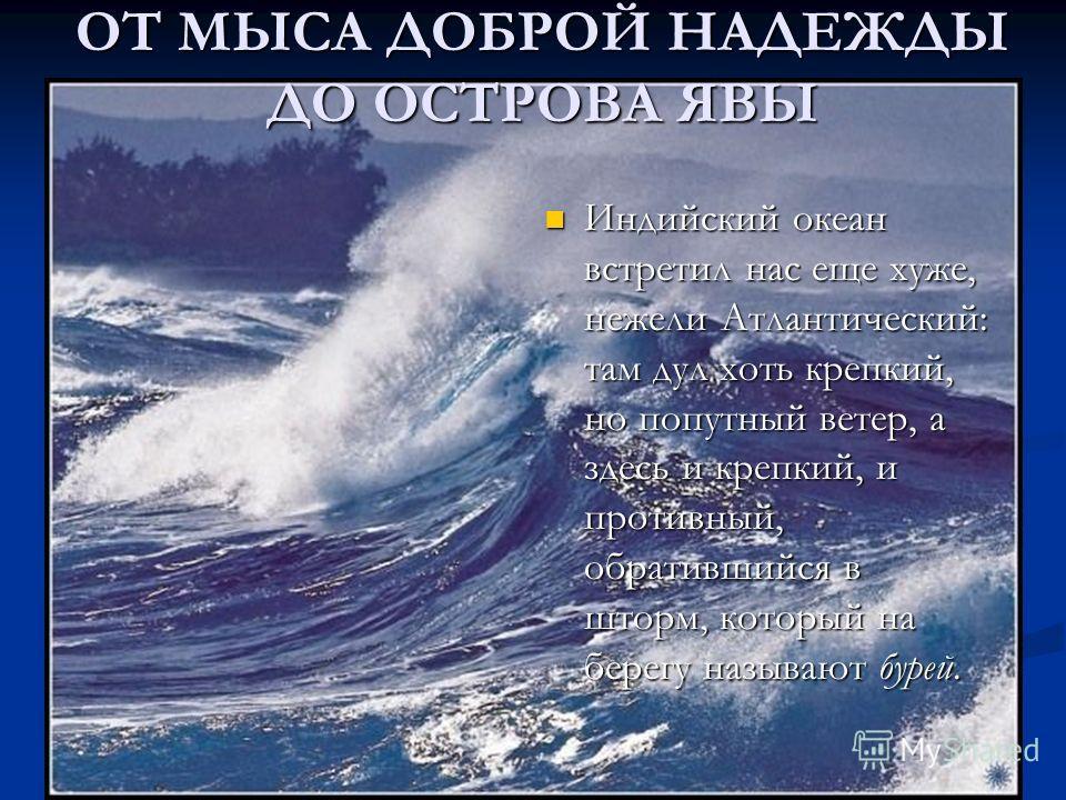 Индийский океан встретил нас еще хуже, нежели Атлантический: там дул хоть крепкий, но попутный ветер, а здесь и крепкий, и противный, обратившийся в шторм, который на берегу называют бурей. Индийский океан встретил нас еще хуже, нежели Атлантический: