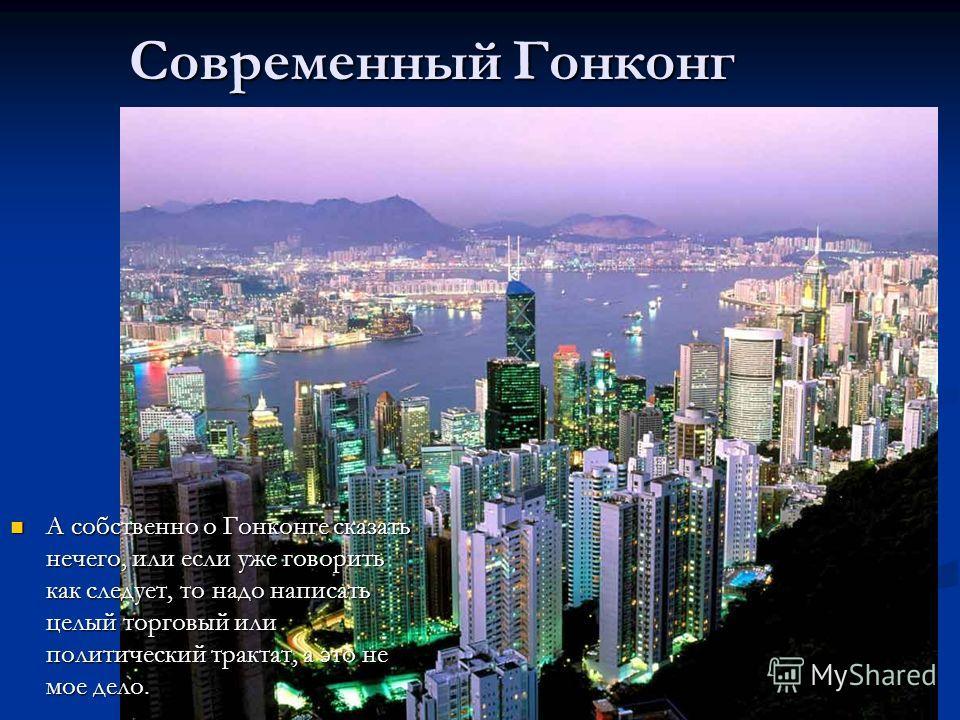 А собственно о Гонконге сказать нечего, или если уже говорить как следует, то надо написать целый торговый или политический трактат, а это не мое дело. А собственно о Гонконге сказать нечего, или если уже говорить как следует, то надо написать целый