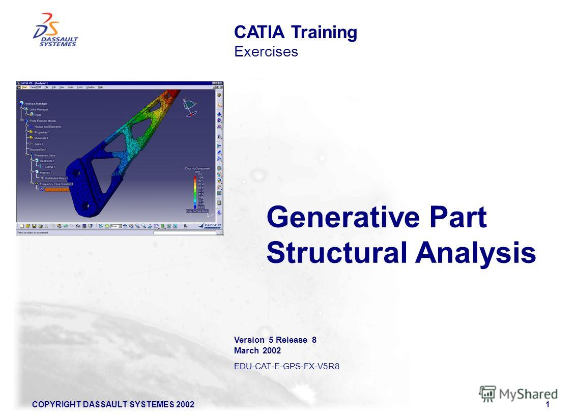 COPYRIGHT DASSAULT SYSTEMES 20021 Generative Part Structural Analysis CATIA Training Exercises Version 5 Release 8 March 2002 EDU-CAT-E-GPS-FX-V5R8