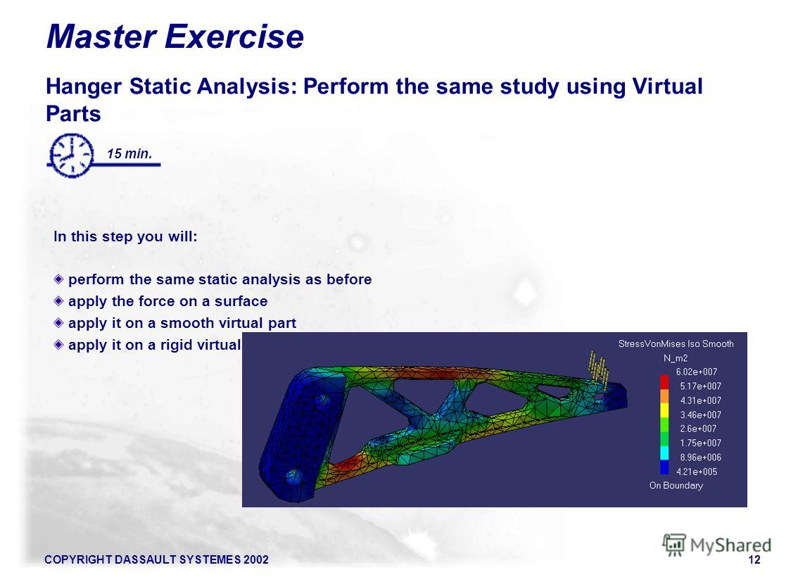 COPYRIGHT DASSAULT SYSTEMES 200212 15 min. Master Exercise Hanger Static Analysis: Perform the same study using Virtual Parts In this step you will: perform the same static analysis as before apply the force on a surface apply it on a smooth virtual